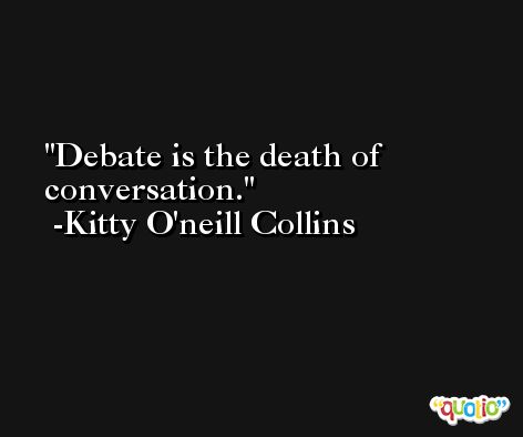 Debate is the death of conversation. -Kitty O'neill Collins