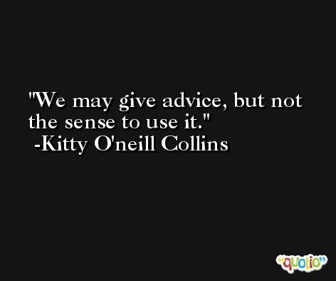 We may give advice, but not the sense to use it. -Kitty O'neill Collins