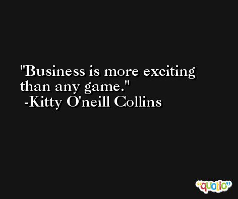Business is more exciting than any game. -Kitty O'neill Collins