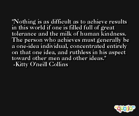 Nothing is as difficult as to achieve results in this world if one is filled full of great tolerance and the milk of human kindness. The person who achieves must generally be a one-idea individual, concentrated entirely on that one idea, and ruthless in his aspect toward other men and other ideas. -Kitty O'neill Collins