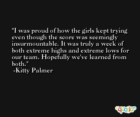 I was proud of how the girls kept trying even though the score was seemingly insurmountable. It was truly a week of both extreme highs and extreme lows for our team. Hopefully we've learned from both. -Kitty Palmer