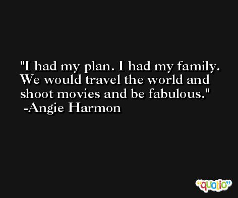I had my plan. I had my family. We would travel the world and shoot movies and be fabulous. -Angie Harmon