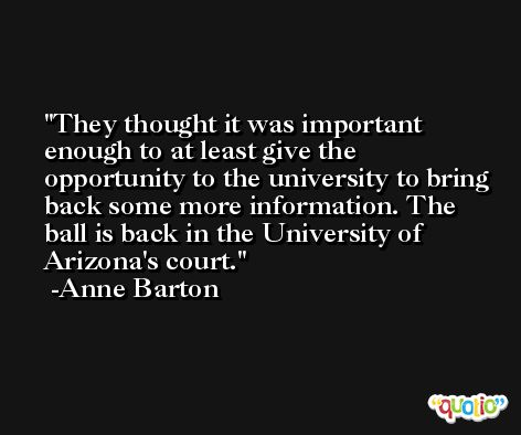 They thought it was important enough to at least give the opportunity to the university to bring back some more information. The ball is back in the University of Arizona's court. -Anne Barton