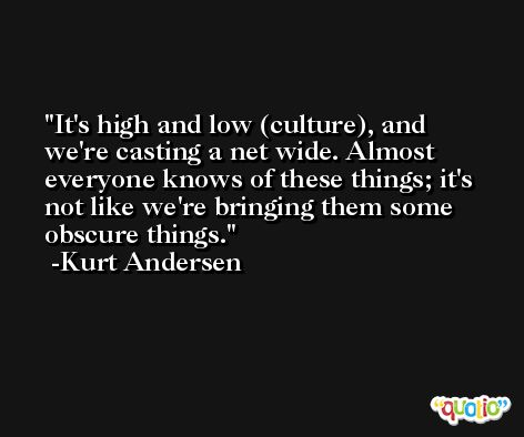 It's high and low (culture), and we're casting a net wide. Almost everyone knows of these things; it's not like we're bringing them some obscure things. -Kurt Andersen