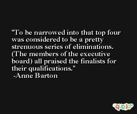 To be narrowed into that top four was considered to be a pretty strenuous series of eliminations. (The members of the executive board) all praised the finalists for their qualifications. -Anne Barton