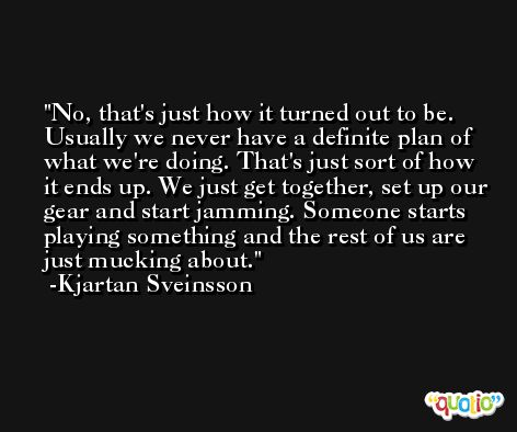 No, that's just how it turned out to be. Usually we never have a definite plan of what we're doing. That's just sort of how it ends up. We just get together, set up our gear and start jamming. Someone starts playing something and the rest of us are just mucking about. -Kjartan Sveinsson