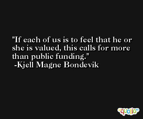 If each of us is to feel that he or she is valued, this calls for more than public funding. -Kjell Magne Bondevik