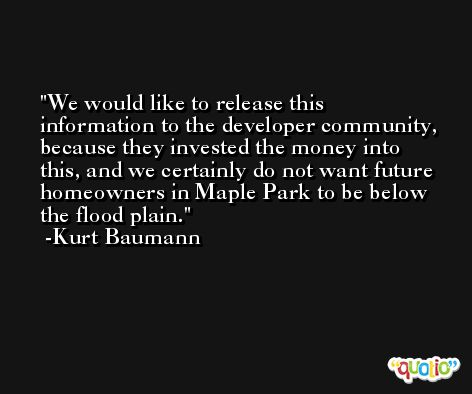 We would like to release this information to the developer community, because they invested the money into this, and we certainly do not want future homeowners in Maple Park to be below the flood plain. -Kurt Baumann