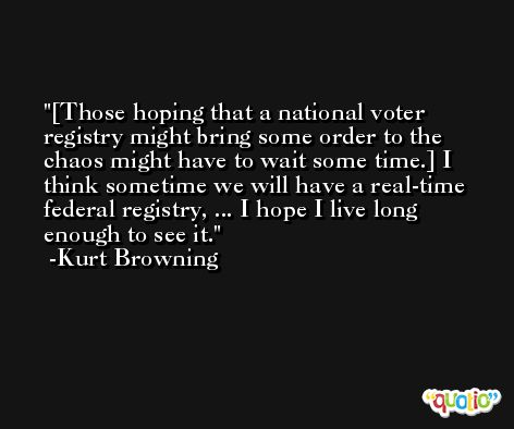 [Those hoping that a national voter registry might bring some order to the chaos might have to wait some time.] I think sometime we will have a real-time federal registry, ... I hope I live long enough to see it. -Kurt Browning