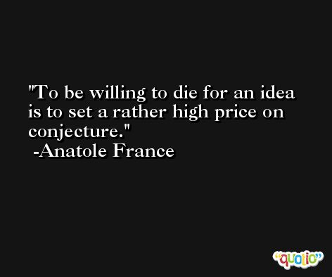 To be willing to die for an idea is to set a rather high price on conjecture. -Anatole France