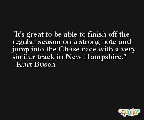 It's great to be able to finish off the regular season on a strong note and jump into the Chase race with a very similar track in New Hampshire. -Kurt Busch