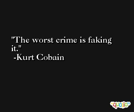 The worst crime is faking it. -Kurt Cobain