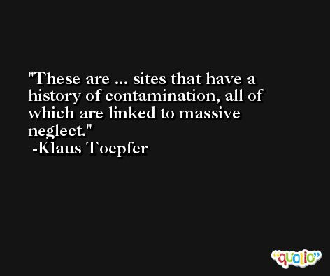 These are ... sites that have a history of contamination, all of which are linked to massive neglect. -Klaus Toepfer