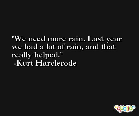 We need more rain. Last year we had a lot of rain, and that really helped. -Kurt Harclerode