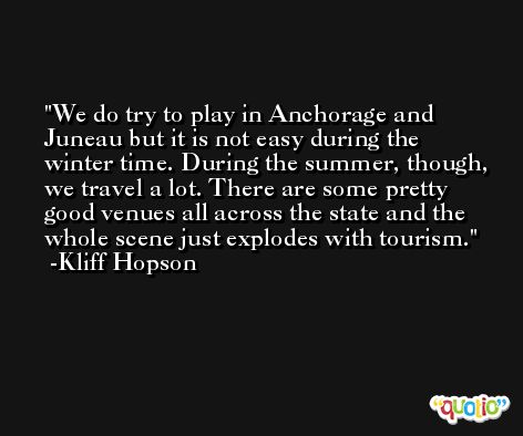 We do try to play in Anchorage and Juneau but it is not easy during the winter time. During the summer, though, we travel a lot. There are some pretty good venues all across the state and the whole scene just explodes with tourism. -Kliff Hopson