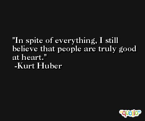 In spite of everything, I still believe that people are truly good at heart. -Kurt Huber