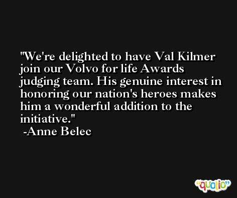 We're delighted to have Val Kilmer join our Volvo for life Awards judging team. His genuine interest in honoring our nation's heroes makes him a wonderful addition to the initiative. -Anne Belec