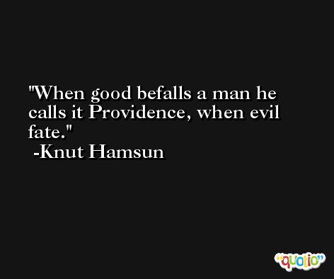 When good befalls a man he calls it Providence, when evil fate. -Knut Hamsun