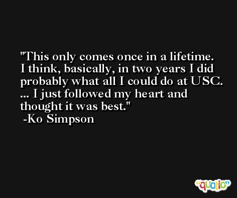 This only comes once in a lifetime. I think, basically, in two years I did probably what all I could do at USC. ... I just followed my heart and thought it was best. -Ko Simpson
