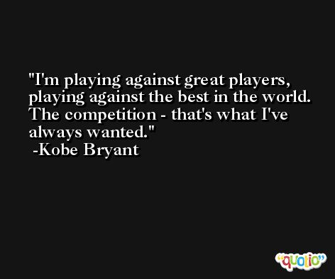 I'm playing against great players, playing against the best in the world. The competition - that's what I've always wanted. -Kobe Bryant