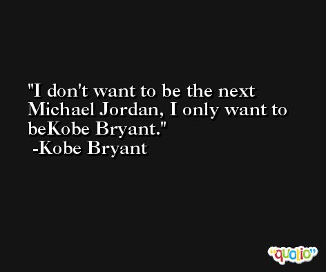 I don't want to be the next Michael Jordan, I only want to beKobe Bryant. -Kobe Bryant