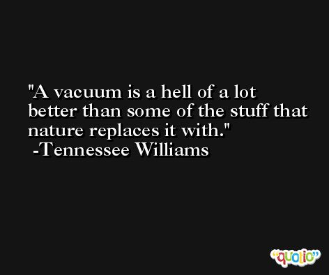 A vacuum is a hell of a lot better than some of the stuff that nature replaces it with. -Tennessee Williams