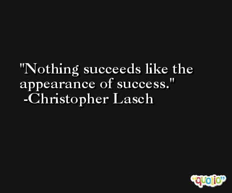Nothing succeeds like the appearance of success. -Christopher Lasch