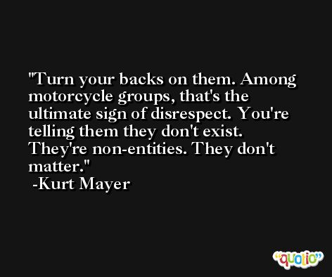 Turn your backs on them. Among motorcycle groups, that's the ultimate sign of disrespect. You're telling them they don't exist. They're non-entities. They don't matter. -Kurt Mayer