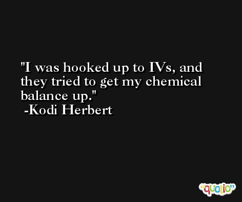 I was hooked up to IVs, and they tried to get my chemical balance up. -Kodi Herbert