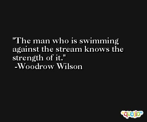 The man who is swimming against the stream knows the strength of it. -Woodrow Wilson