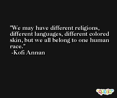 We may have different religions, different languages, different colored skin, but we all belong to one human race. -Kofi Annan