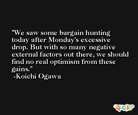 We saw some bargain hunting today after Monday's excessive drop. But with so many negative external factors out there, we should find no real optimism from these gains. -Koichi Ogawa