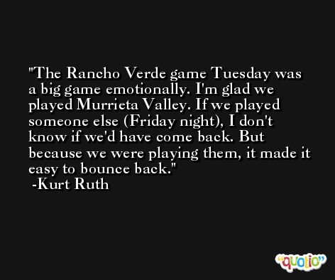 The Rancho Verde game Tuesday was a big game emotionally. I'm glad we played Murrieta Valley. If we played someone else (Friday night), I don't know if we'd have come back. But because we were playing them, it made it easy to bounce back. -Kurt Ruth