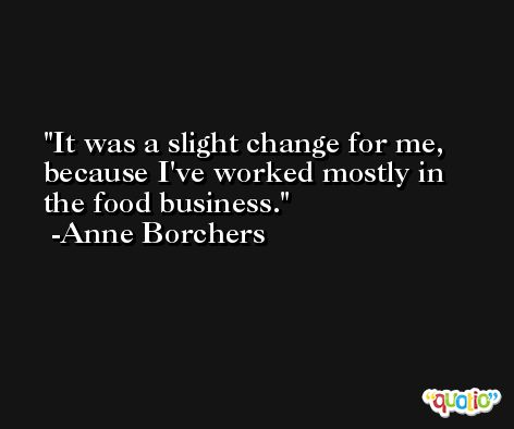 It was a slight change for me, because I've worked mostly in the food business. -Anne Borchers