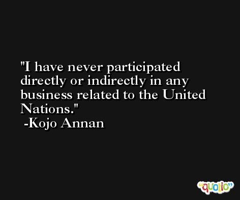 I have never participated directly or indirectly in any business related to the United Nations. -Kojo Annan
