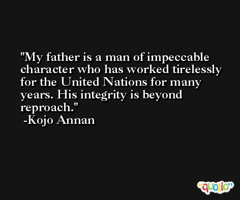 My father is a man of impeccable character who has worked tirelessly for the United Nations for many years. His integrity is beyond reproach. -Kojo Annan