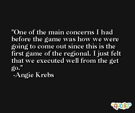 One of the main concerns I had before the game was how we were going to come out since this is the first game of the regional. I just felt that we executed well from the get go. -Angie Krebs