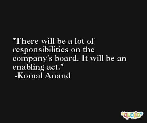 There will be a lot of responsibilities on the company's board. It will be an enabling act. -Komal Anand
