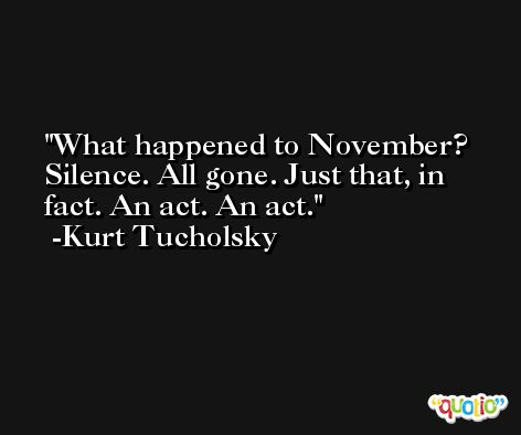 What happened to November? Silence. All gone. Just that, in fact. An act. An act. -Kurt Tucholsky