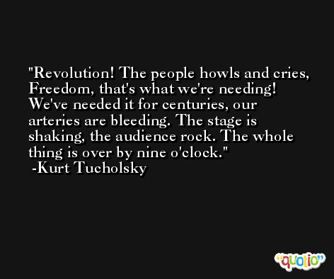 Revolution! The people howls and cries, Freedom, that's what we're needing! We've needed it for centuries, our arteries are bleeding. The stage is shaking, the audience rock. The whole thing is over by nine o'clock. -Kurt Tucholsky