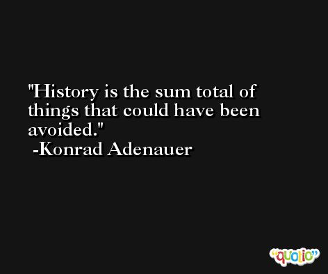 History is the sum total of things that could have been avoided. -Konrad Adenauer