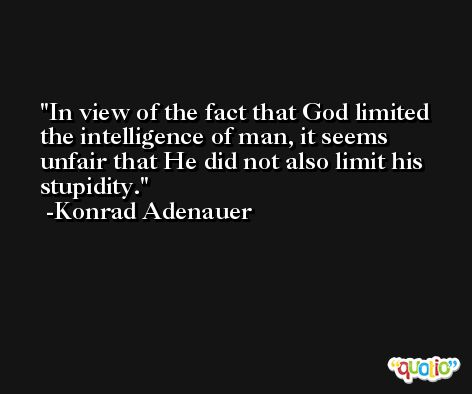 In view of the fact that God limited the intelligence of man, it seems unfair that He did not also limit his stupidity. -Konrad Adenauer