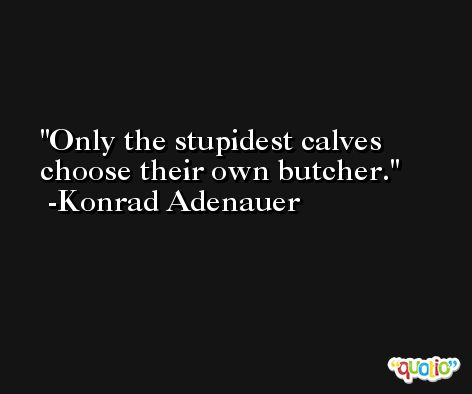 Only the stupidest calves choose their own butcher. -Konrad Adenauer