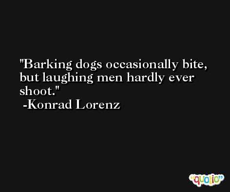 Barking dogs occasionally bite, but laughing men hardly ever shoot. -Konrad Lorenz