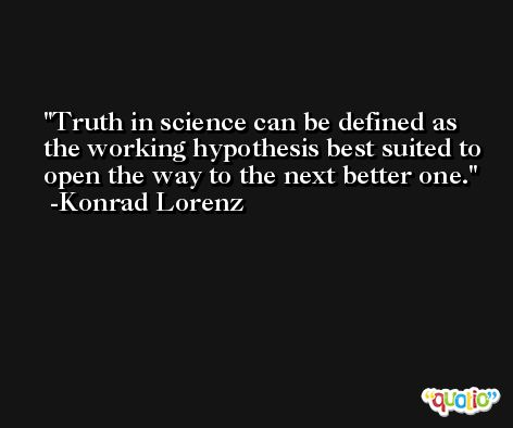 Truth in science can be defined as the working hypothesis best suited to open the way to the next better one. -Konrad Lorenz