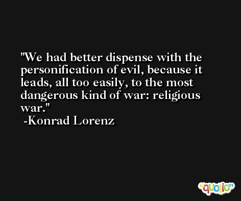 We had better dispense with the personification of evil, because it leads, all too easily, to the most dangerous kind of war: religious war. -Konrad Lorenz