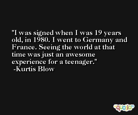 I was signed when I was 19 years old, in 1980. I went to Germany and France. Seeing the world at that time was just an awesome experience for a teenager. -Kurtis Blow