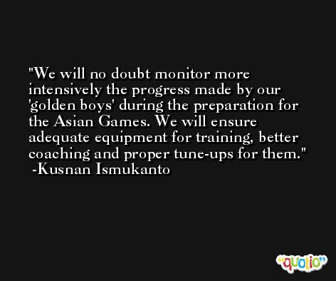 We will no doubt monitor more intensively the progress made by our 'golden boys' during the preparation for the Asian Games. We will ensure adequate equipment for training, better coaching and proper tune-ups for them. -Kusnan Ismukanto