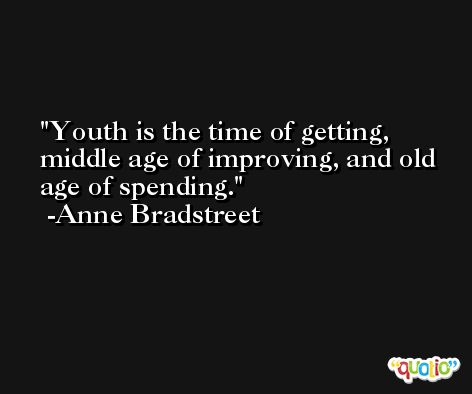 Youth is the time of getting, middle age of improving, and old age of spending. -Anne Bradstreet