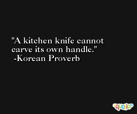 A kitchen knife cannot carve its own handle. -Korean Proverb